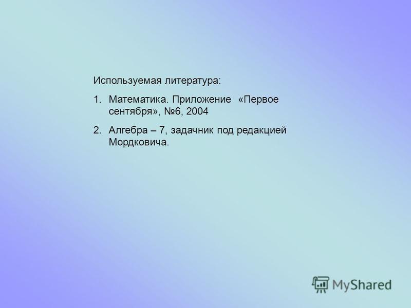 Используемая литература: 1.Математика. Приложение «Первое сентября», 6, 2004 2. Алгебра – 7, задачник под редакцией Мордковича.