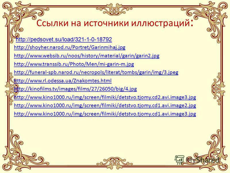 Ссылки на источники иллюстраций : http://shoyher.narod.ru/Portret/Garinmihaj.jpg http://www.websib.ru/noos/history/material/garin/garin2. jpg http://www.transsib.ru/Photo/Men/mi-garin-m.jpg http://funeral-spb.narod.ru/necropols/literat/tombs/garin/im
