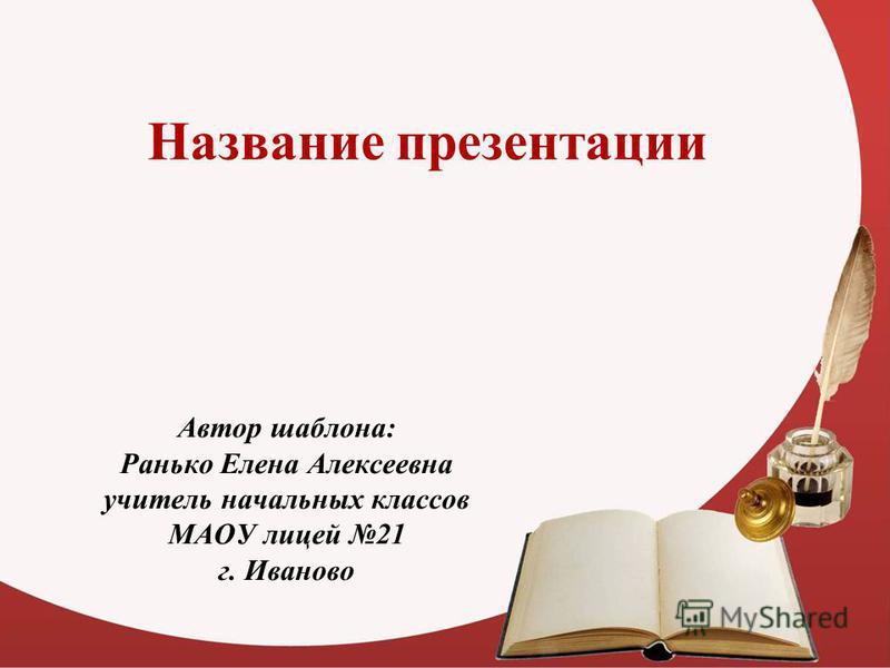 Название презентации Автор шаблона: Ранько Елена Алексеевна учитель начальных классов МАОУ лицей 21 г. Иваново