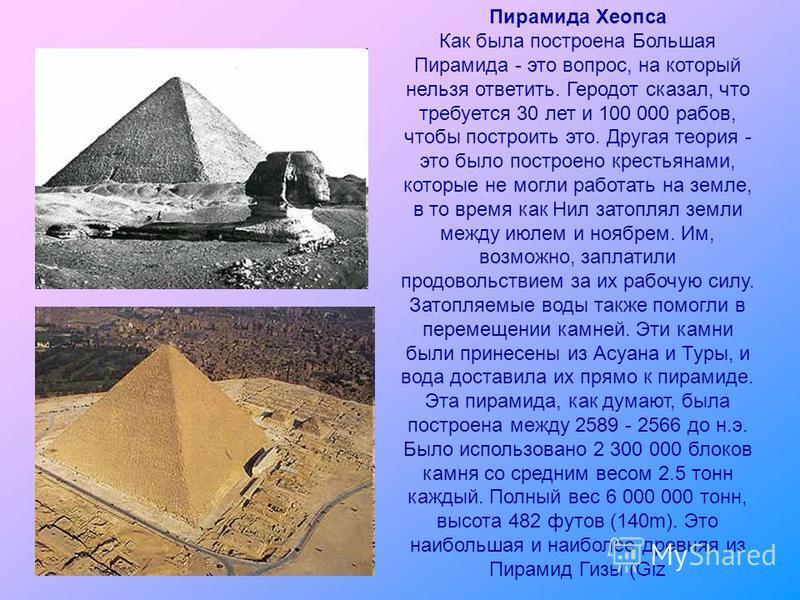 Пирамида Хеопса Как была построена Большая Пирамида - это вопрос, на который нельзя ответить. Геродот сказал, что требуется 30 лет и 100 000 рабов, чтобы построить это. Другая теория - это было построено крестьянами, которые не могли работать на земл