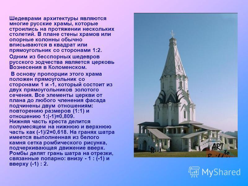 Шедеврами архитектуры являются многие русские храмы, которые строились на протяжении нескольких столетий. В плане стены храмов или опорные колонны обычно вписываются в квадрат или прямоугольник со сторонами 1:2. Одним из бесспорных шедевров русского
