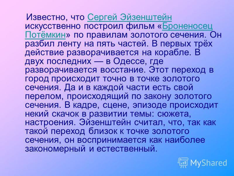 Известно, что Сергей Эйзенштейн искусственно построил фильм «Броненосец Потёмкин» по правилам золотого сечения. Он разбил ленту на пять частей. В первых трёх действие разворачивается на корабле. В двух последних в Одессе, где разворачивается восстани