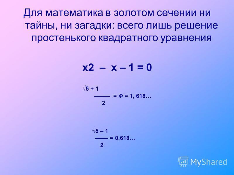 Для математика в золотом сечении ни тайны, ни загадки: всего лишь решение простенького квадратного уравнения x2 – x – 1 = 0 ––––– = Ф = 1, 618… 2 5 – 1 –––– = 0,618… 2 5 + 1