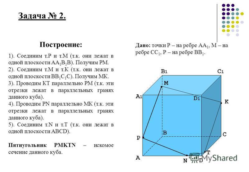 Задача 2. А А1А1 В В1В1 D D1D1 С С1С1 Р М К N T Построение: 1). Соединим т.Р и т.М (т.к. они лежат в одной плоскости АА 1 В 1 В). Получим РМ. 2). Соединим т.М и т.К (т.к. они лежат в одной плоскости ВВ 1 С 1 С). Получим МК. 3). Проводим КТ параллельн