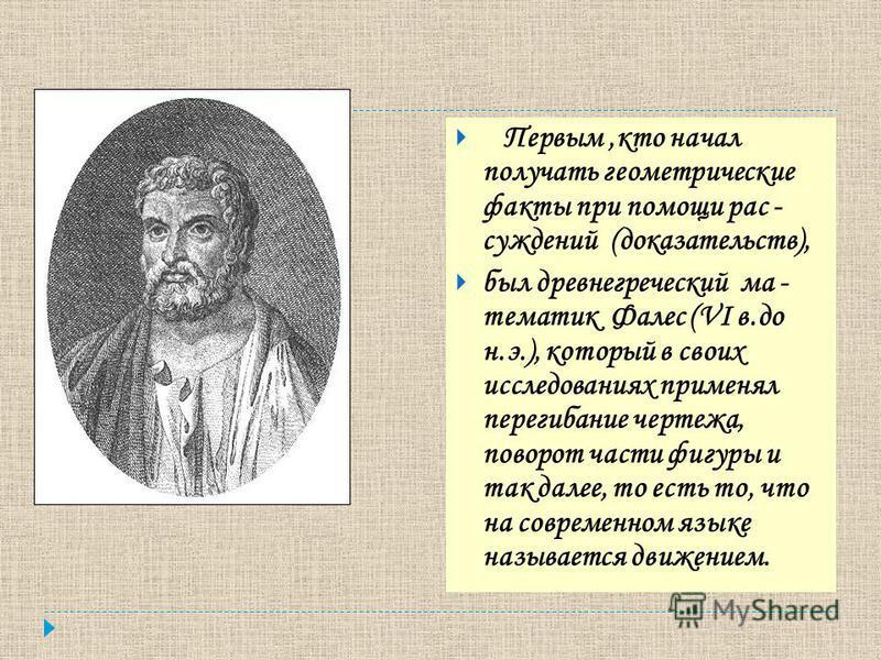 Первым,кто начал получать геометрические факты при помощи рас - суждений (доказательств), был древнегреческий ма - тематик Фалес (VI в.до н.э.), который в своих исследованиях применял перегибание чертежа, поворот части фигуры и так далее, то есть то,