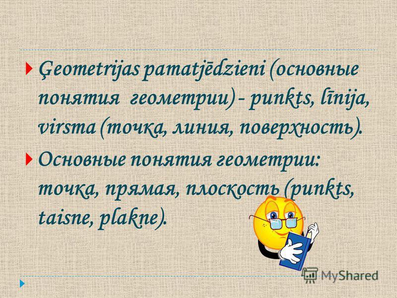 Ģeometrijas pamatjēdzieni (основные понятия геометрии) - punkts, līnija, virsma (точка, линия, поверхность). Основные понятия геометрии: точка, ппрямая, плоскость (punkts, taisne, plakne).