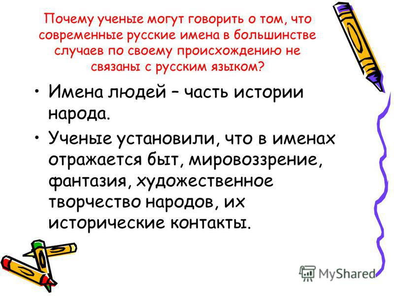 Почему ученые могут говорить о том, что современные русские имена в большинстве случаев по своему происхождению не связаны с русским языком? Имена людей – часть истории народа. Ученые установили, что в именах отражается быт, мировоззрение, фантазия,