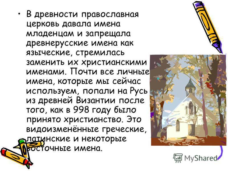 В древности православная церковь давала имена младенцам и запрещала древнерусские имена как языческие, стремилась заменить их христианскими именами. Почти все личные имена, которые мы сейчас используем, попали на Русь из древней Византии после того,