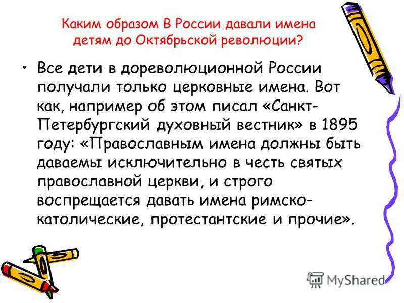 Каким образом В России давали имена детям до Октябрьской революции? Все дети в дореволюционной России получали только церковные имена. Вот как, например об этом писал «Санкт- Петербургский духовный вестник» в 1895 году: «Православным имена должны быт