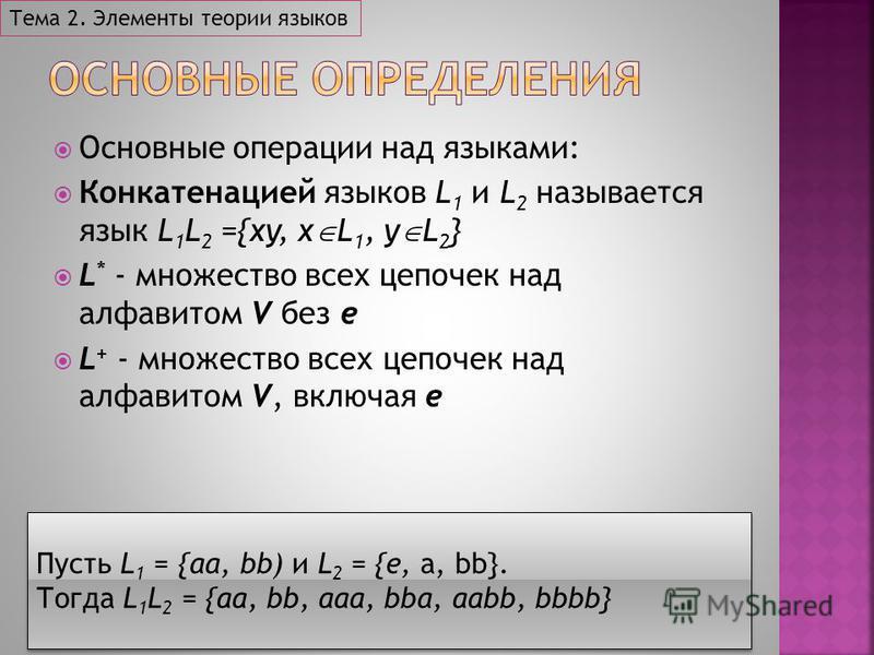 Основные операции над языками: Конкатенацией языков L 1 и L 2 называется язык L 1 L 2 ={xy, x L 1, y L 2 } L * - множество всех цепочек над алфавитом V без e L + - множество всех цепочек над алфавитом V, включая e Тема 2. Элементы теории языков Пусть