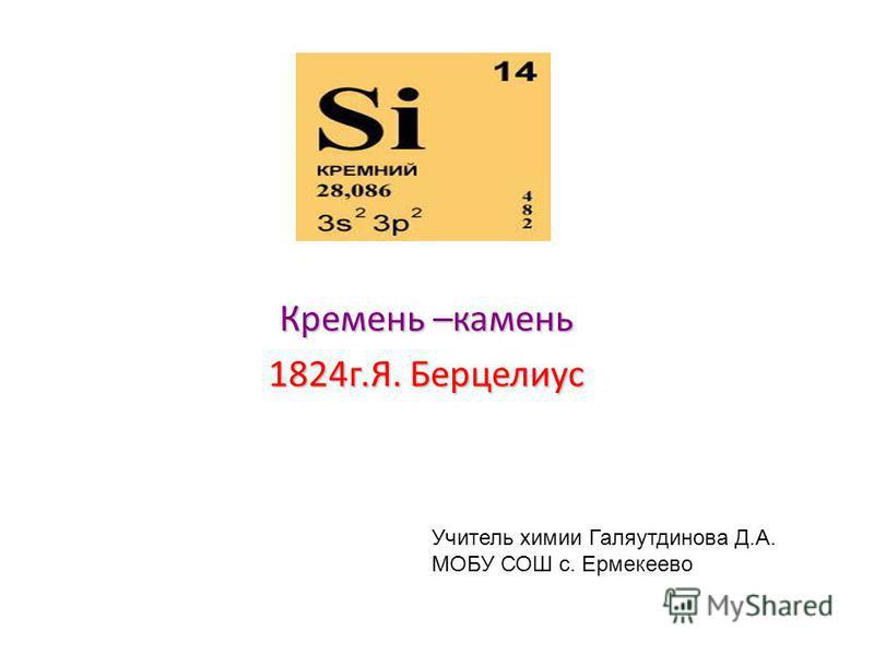 Кремень –камень 1824 г.Я. Берцелиус Учитель химии Галяутдинова Д.А. МОБУ СОШ с. Ермекеево