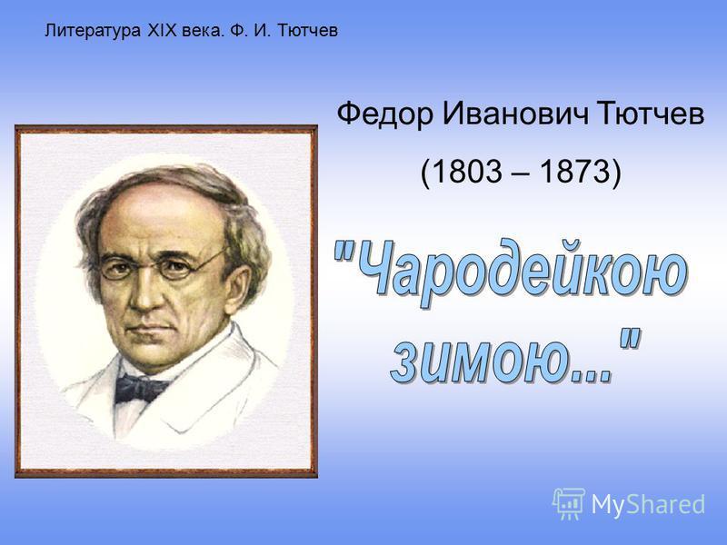 Литература XIX века. Ф. И. Тютчев Федор Иванович Тютчев (1803 – 1873)