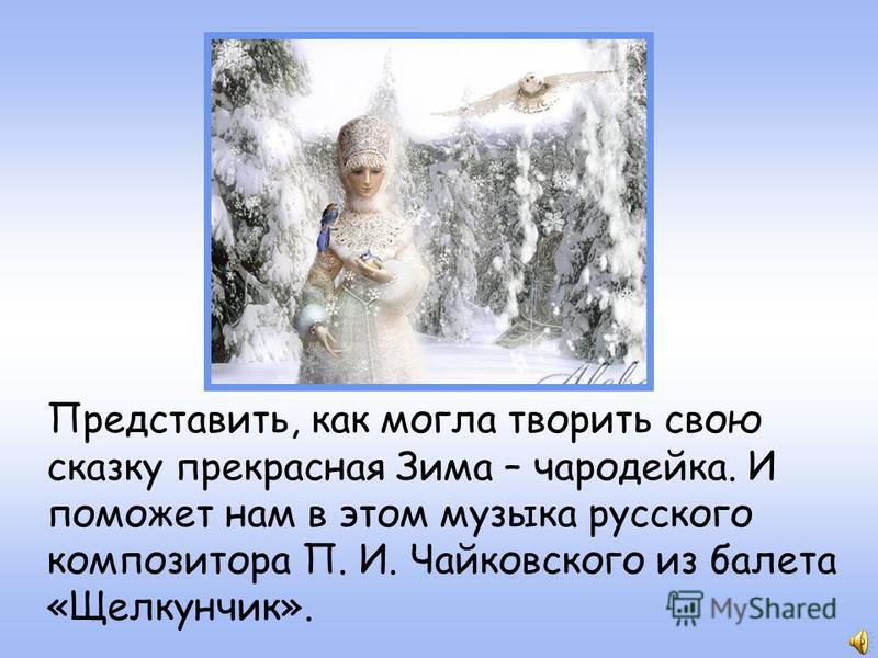 Представить, как могла творить свою сказку прекрасная Зима – чародейка. И поможет нам в этом музыка русского композитора П. И. Чайковского из балета «Щелкунчик».
