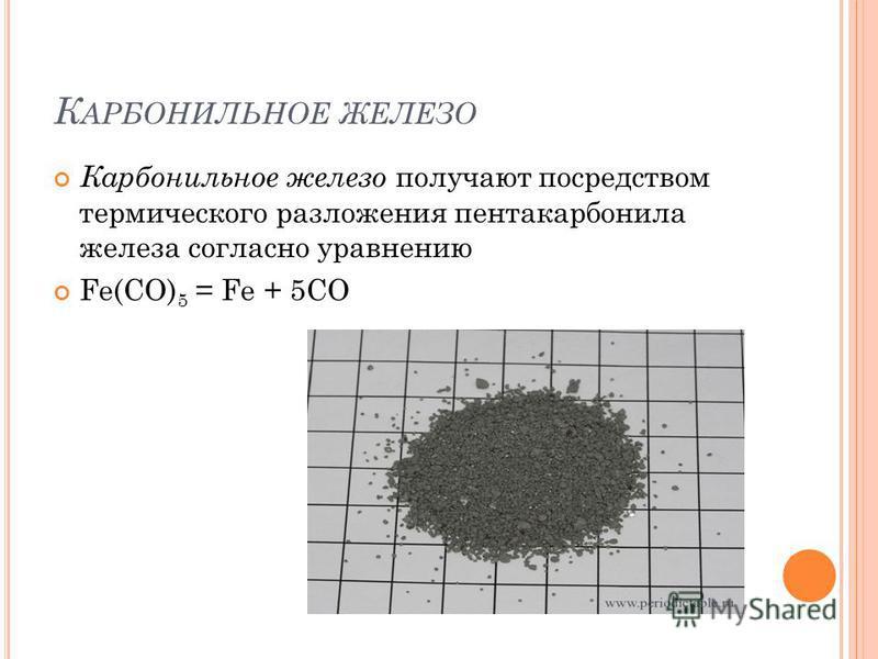 К АРБОНИЛЬНОЕ ЖЕЛЕЗО Карбонильное железо получают посредством термического разложения пентакарбонила железа согласно уравнению Fe(CO) 5 = Fe + 5CO