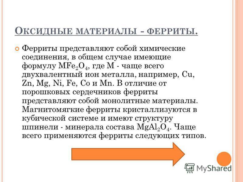 О КСИДНЫЕ МАТЕРИАЛЫ - ФЕРРИТЫ. Ферриты представляют собой химические соединения, в общем случае имеющие формулу МFe 2 O 4, где М - чаще всего двухвалентный ион металла, например, Cu, Zn, Mg, Ni, Fe, Co и Mn. В отличие от порошковых сердечников феррит