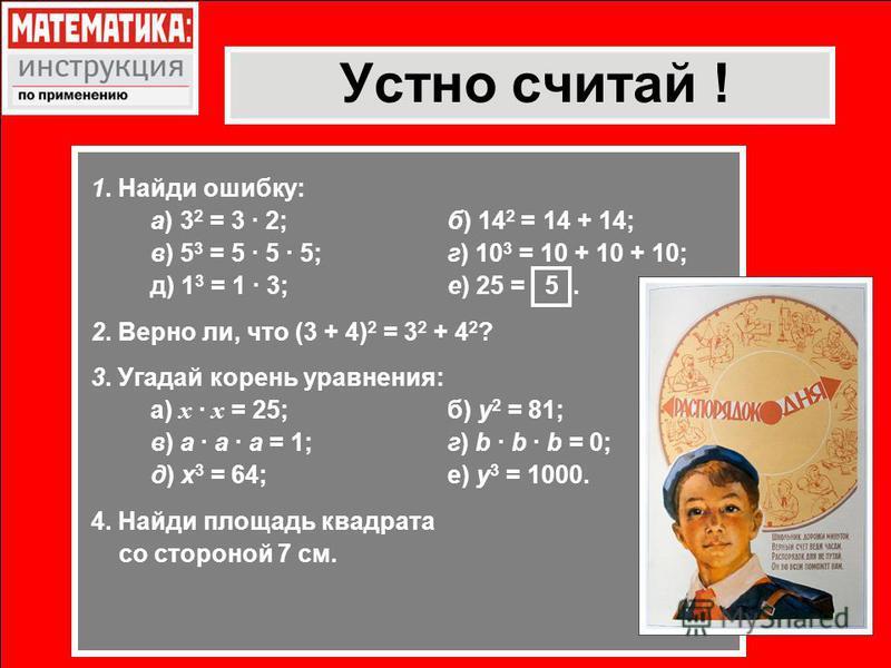 Устно считай ! 1. Найди ошибку: а)3 2 = 3 · 2;б) 14 2 = 14 + 14; в) 5 3 = 5 · 5 · 5;г) 10 3 = 10 + 10 + 10; д) 1 3 = 1 · 3;е) 25 = 5. 2. Верно ли, что (3 + 4) 2 = 3 2 + 4 2 ? 3. Угадай корень уравнения: а) х · х = 25;б) y 2 = 81; в) а · а · а = 1;г)