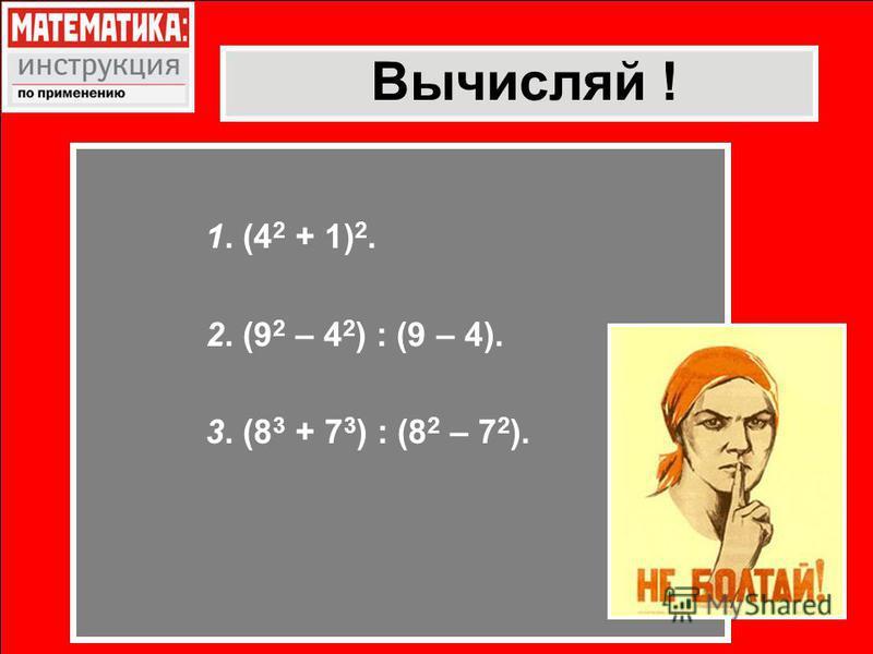 Вычисляй ! 1. (4 2 + 1) 2. 2. (9 2 – 4 2 ) : (9 – 4). 3. (8 3 + 7 3 ) : (8 2 – 7 2 ).