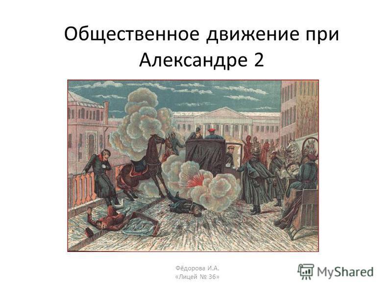 Общественное движение при Александре 2 Фёдорова И.А. «Лицей 36»