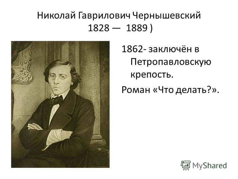 Николай Гаврилович Чернышевский 1828 1889 ) 1862- заключён в Петропавловскую крепость. Роман «Что делать?».