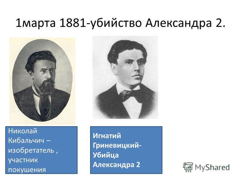 1 марта 1881-убийство Александра 2. Николай Кибальчич – изобретатель, участник покушения Игнатий Гриневицкий- Убийца Александра 2