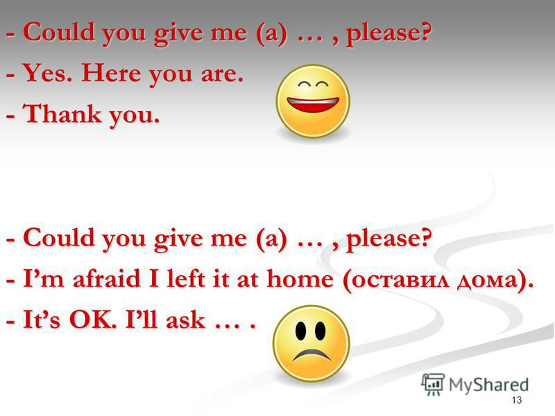 13 - Could you give me (a) …, please? - Yes. Here you are. - Thank you. - Could you give me (a) …, please? - Im afraid I left it at home (оставил дома). - Its OK. Ill ask ….