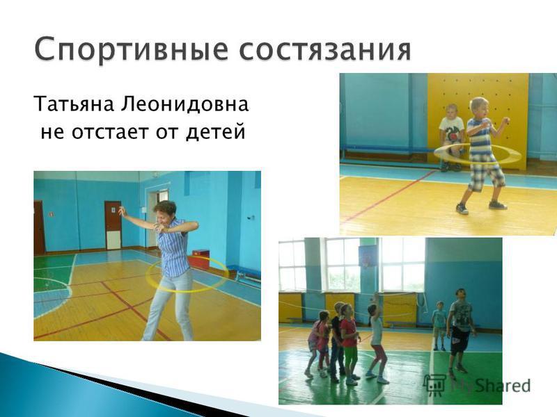 Татьяна Леонидовна не отстает от детей