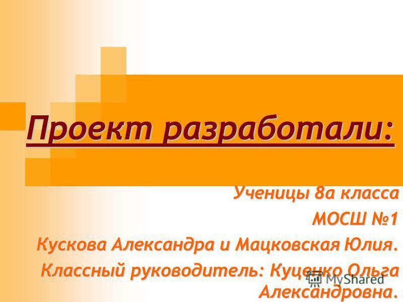 Проект разработали: Ученицы 8 а класса МОСШ 1 Кускова Александра и Мацковская Юлия. Классный руководитель: Куценко Ольга Александровна.