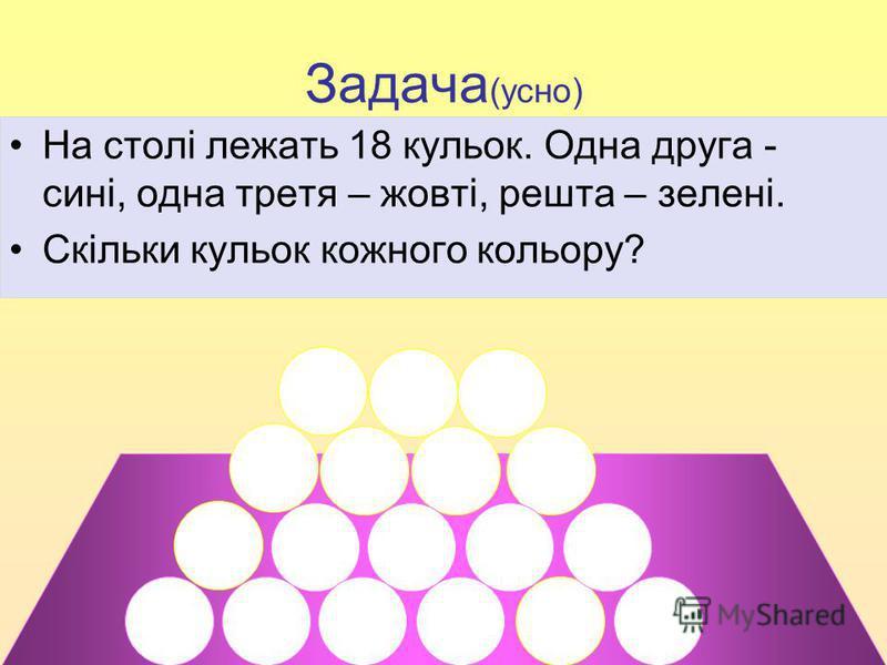 Задача (усно) На столі лежать 18 кульок. Одна друга - сині, одна третя – жовті, решта – зелені. Скільки кульок кожного кольору?