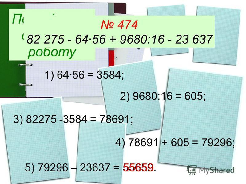 Перевіряємо домашню роботу 474 82 275 - 6456 + 9680:16 - 23 637 1) 6456 = 3584; 2) 9680:16 = 605; 3) 82275 -3584 = 78691; 4) 78691 + 605 = 79296; 5) 79296 – 23637 = 55659. 55659