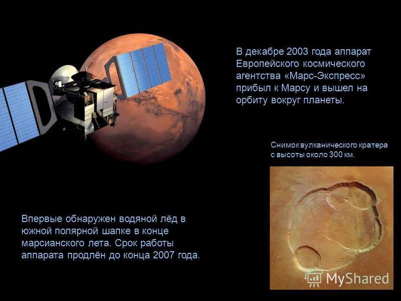 В декабре 2003 года аппарат Европейского космического агентства «Марс-Экспресс» прибыл к Марсу и вышел на орбиту вокруг планеты. Впервые обнаружен водяной лёд в южной полярной шапке в конце марсианского лета. Срок работы аппарата продлён до конца 200