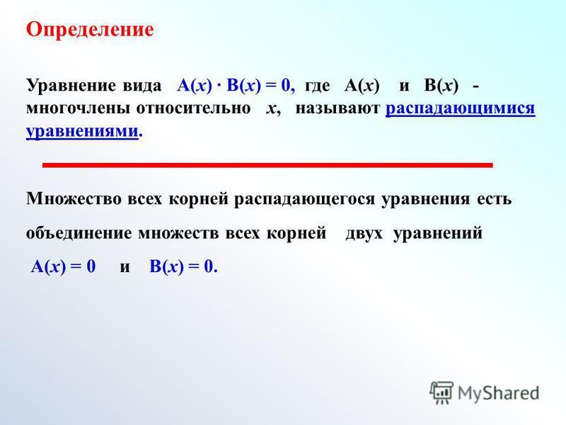 Определение Уравнение вида А(х) В(х) = 0, где А(х) и В(х) - многочлены относительно х, называют распадающимися уравнениями. Множество всех корней распадающегося уравнения есть объединение множеств всех корней двух уравнений А(х) = 0 и В(х) = 0.