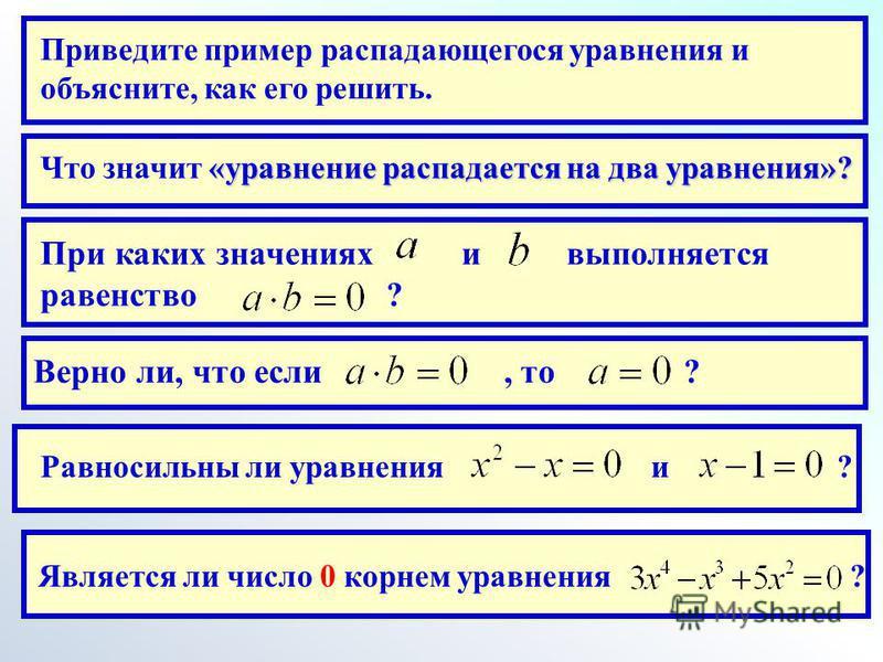 Приведите пример распадающегося уравнения и объясните, как его решить. «уравнение распадается на два уравнения»? Что значит «уравнение распадается на два уравнения»? При каких значениях и выполняется равенство ? Верно ли, что если, то ? Равносильны л