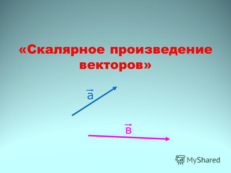 «Скалярное произведение векторов» а в