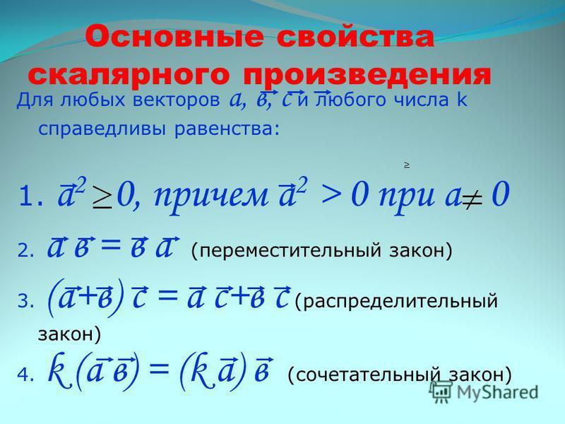 Основные свойства скалярного произведения Для любых векторов а, в, с и любого числа k справедливы равенства: 1. а 2 0, причем а 2 > 0 при а 0 2. а в = в а (переместительный закон) 3. (а+в) с = а с+в с (распределительный закон) 4. k (а в) = (k а) в (с