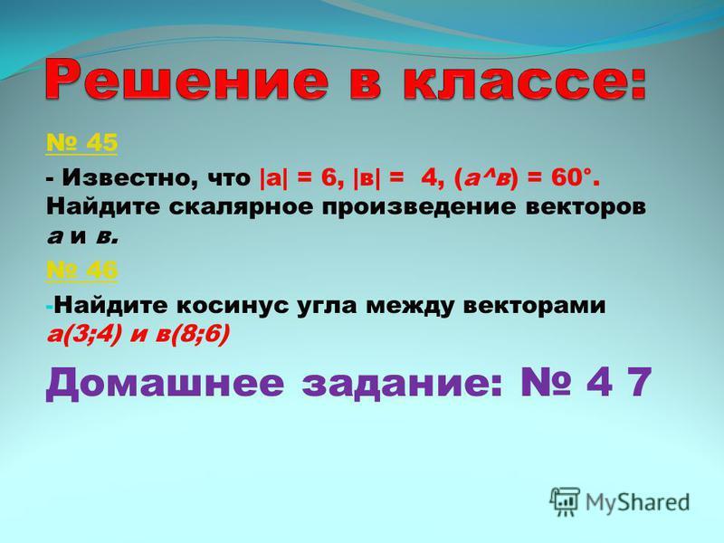 45 - Известно, что |a| = 6, |в| = 4, (а^в) = 60°. Найдите скалярное произведение векторов а и в. 46 - Найдите косинус угла между векторами а(3;4) и в(8;6) Домашнее задание: 4 7