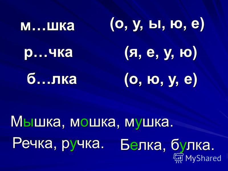 м…шкаф Мышкаф, мошкаф, мушкаф. (о, у, ы, ю, е) р…чка(я, е, у, ю) Речка, ручка. б…елка(о, ю, у, е) Беелка, буелка.
