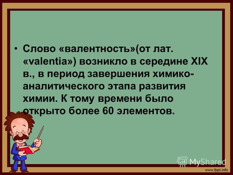 Слово «валентность»(от лат. «valentia») возникло в середине XIX в., в период завершения химико- аналитического этапа развития химии. К тому времени было открыто более 60 элементов.