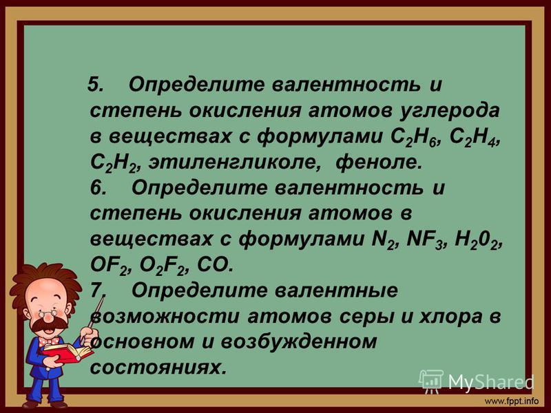 5. Определите валентность и степень окисления атомов углерода в веществах с формулами С 2 Н 6, С 2 Н 4, С 2 Н 2, этиленгликоле, феноле. 6. Определите валентность и степень окисления атомов в веществах с формулами N 2, NF 3, Н 2 0 2, ОF 2, О 2 F 2, СО