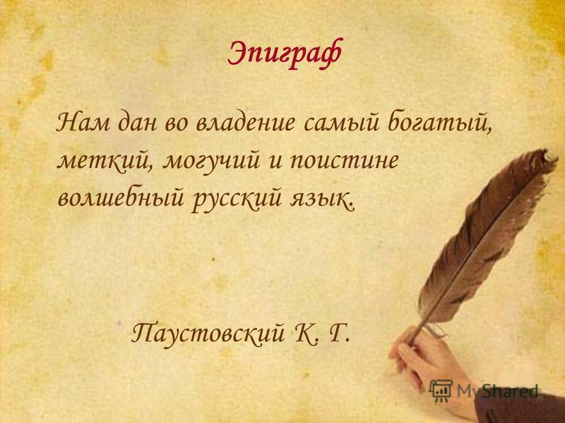 Эпиграф Нам дан во владение самый богатый, меткий, могучий и поистине волшебный русский язык. Паустовский К. Г.