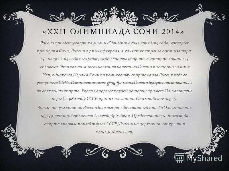 «XXII ОЛИМПИАДА СОЧИ 2014» Россия примет участие в зимних Олимпийских играх 2014 года, которые пройдут в Сочи, Россия с 7 по 23 февраля, в качестве страны - организатора. 23 января 2014 года был утверждён состав сборной, в которой вошли 223 человека.