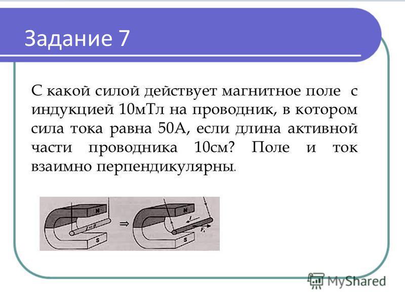 Задание 7 С какой силой действует магнитное поле с индукцией 10 м Тл на проводник, в котором сила тока равна 50А, если длина активной части проводника 10 см? Поле и ток взаимно перпендикулярны.