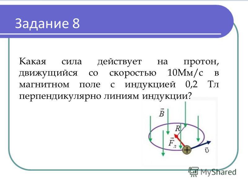 Задание 8 Какая сила действует на протон, движущийся со скоростью 10Мм/с в магнитном поле с индукцией 0,2 Тл перпендикулярно линиям индукции?