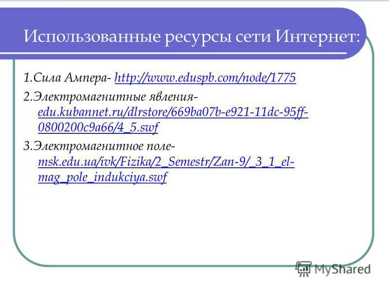 Использованные ресурсы сети Интернет: 1. Сила Ампера- http://www.eduspb.com/node/1775http://www.eduspb.com/node/1775 2. Электромагнитные явления- edu.kubannet.ru/dlrstore/669ba07b-e921-11dc-95ff- 0800200c9a66/4_5. swf edu.kubannet.ru/dlrstore/669ba07
