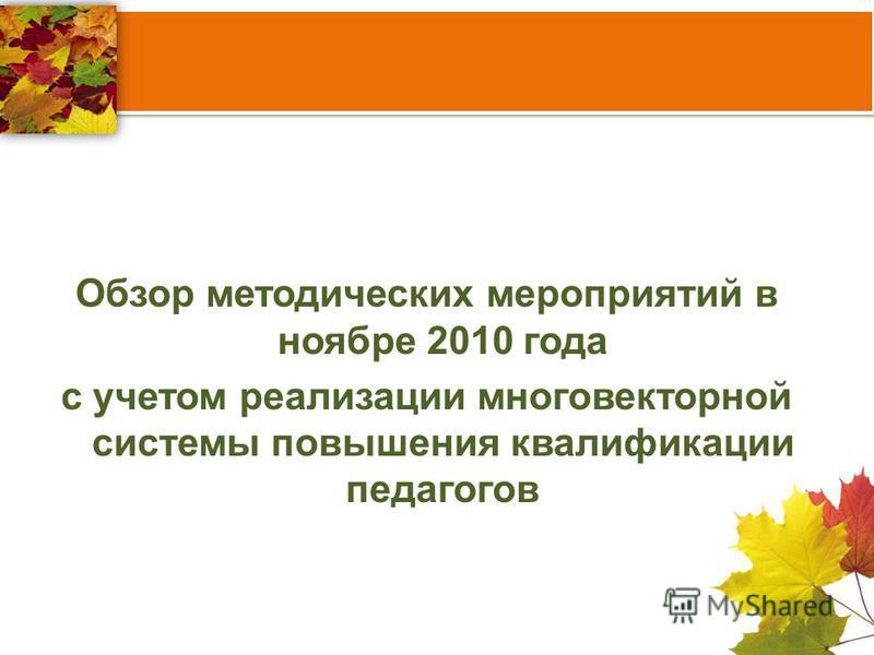 Обзор методических мероприятий в ноябре 2010 года с учетом реализации многовекторной системы повышения квалификации педагогов