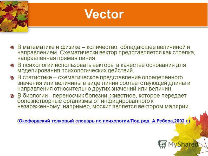 Vector В математике и физике – количество, обладающее величиной и направлением. Схематически вектор представляется как стрелка, направленная прямая линия. В психологии использовать векторы в качестве основания для моделирования психологических действ