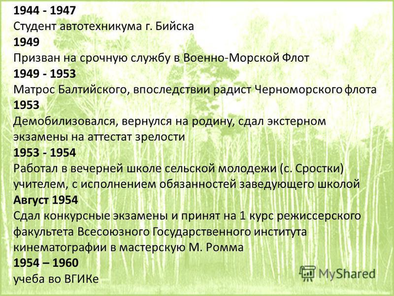 1944 - 1947 Студент авто техникума г. Бийска 1949 Призван на срочную службу в Военно-Морской Флот 1949 - 1953 Матрос Балтийского, впоследствии радист Черноморского флота 1953 Демобилизовался, вернулся на родину, сдал экстерном экзамены на аттестат зр