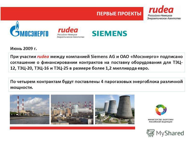 ПЕРВЫЕ ПРОЕКТЫ Июнь 2009 г. По четырем контрактам будут поставлены 4 парогазовых энергоблока различной мощности. При участии rudea между компанией Siemens AG и ОАО «Мосэнерго» подписано соглашение о финансировании контрактов на поставку оборудования