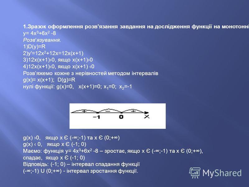 1.Зразок оформлення розвязання завдання на дослідження функції на монотонність. у= 4х 3 +6х 2 -8 Розвязування. 1)D(у)=R 2)у'=12х 2 +12х=12х(х+1) 3)12х(х+1)0, якщо х(х+1)0 4)12х(х+1)0, якщо х(х+1) 0 Розвяжемо кожне з нерівностей методом інтервалів g(х