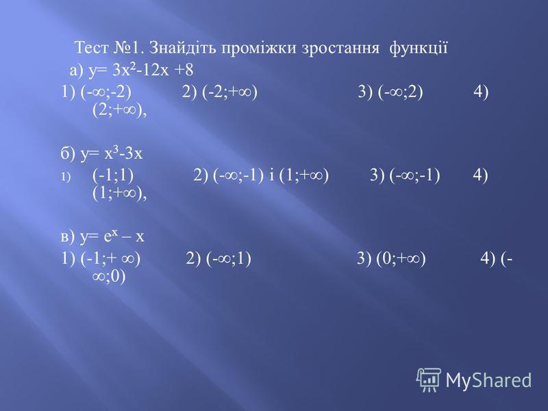 Тест 1. Знайдіть проміжки зростання функції а ) у = 3 х 2 -12 х +8 1) (-;-2) 2) (-2;+) 3) (-;2) 4) (2;+), б ) у = х 3 -3 х 1) (-1;1) 2) (-;-1) і (1;+) 3) (-;-1) 4) (1;+), в ) у = е х – х 1) (-1;+ ) 2) (-;1) 3) (0;+) 4) (- ;0)