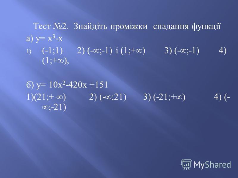 Тест 2. Знайдіть проміжки спадання функції а ) у = х 3 - х 1) (-1;1) 2) (-;-1) і (1;+) 3) (-;-1) 4) (1;+), б ) у = 10 х 2 -420 х +151 1)(21;+ ) 2) (-;21) 3) (-21;+) 4) (- ;-21)